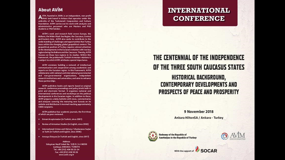 """ANNOUNCEMENT: """"THE INTERNATIONAL CONFERENCE TITLED """"THE CENTENNIAL OF THE FIRST INDEPENDENCE OF THE THREE SOUTH CAUCASUS STATES: HISTORICAL BACKGROUND, CONTEMPORARY DEVELOPMENTS AND PROSPECTS OF PEACE AND PROSPERITY"""" WAS HELD ON 9 NOVEMBER 2018 IN ANKARA"""""""